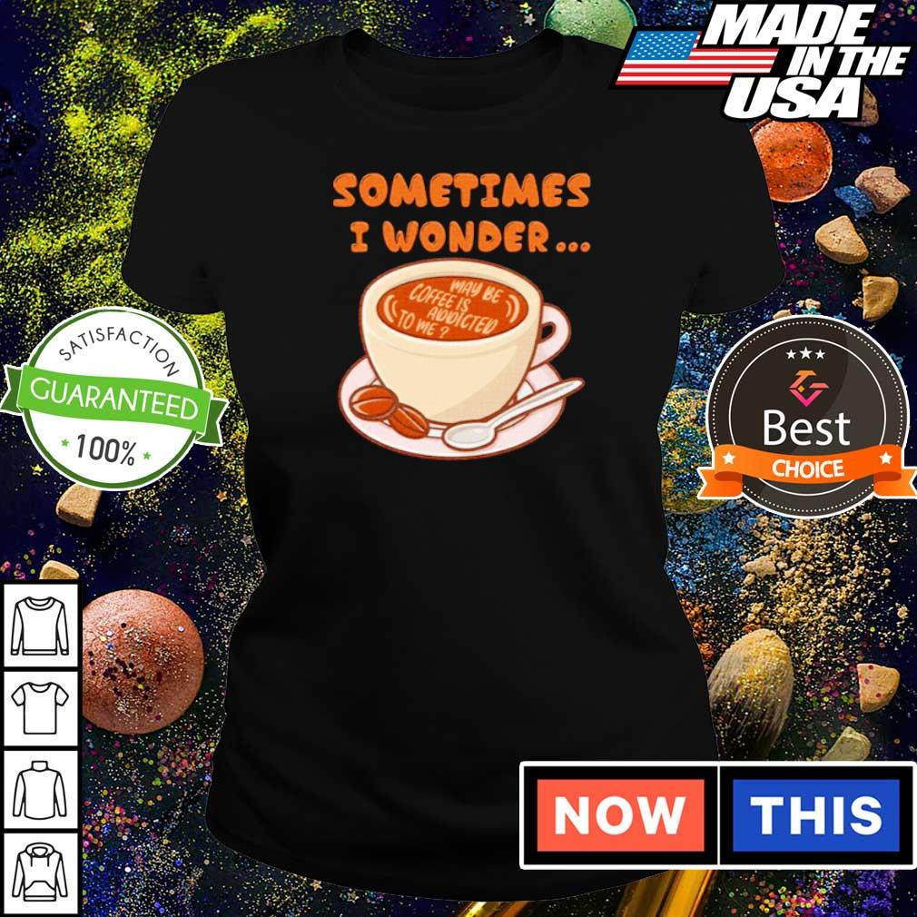 Sometimes I wonder maybe coffee is addicted to me s ladies tee