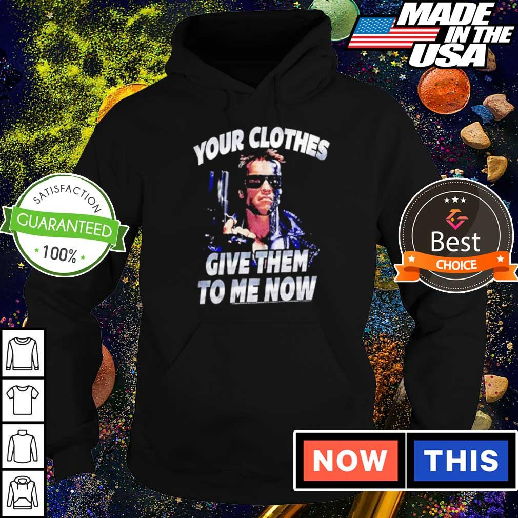 Terminator your clothes give them to me now s hoodie