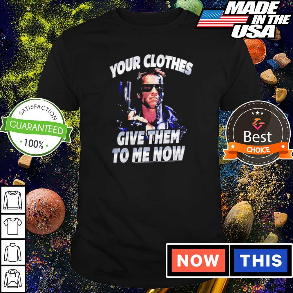 Terminator your clothes give them to me now shirt