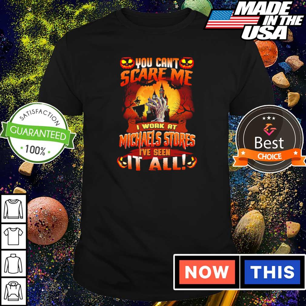 You can't scare me I'm work at Michaels Stores I've seen it all shirt