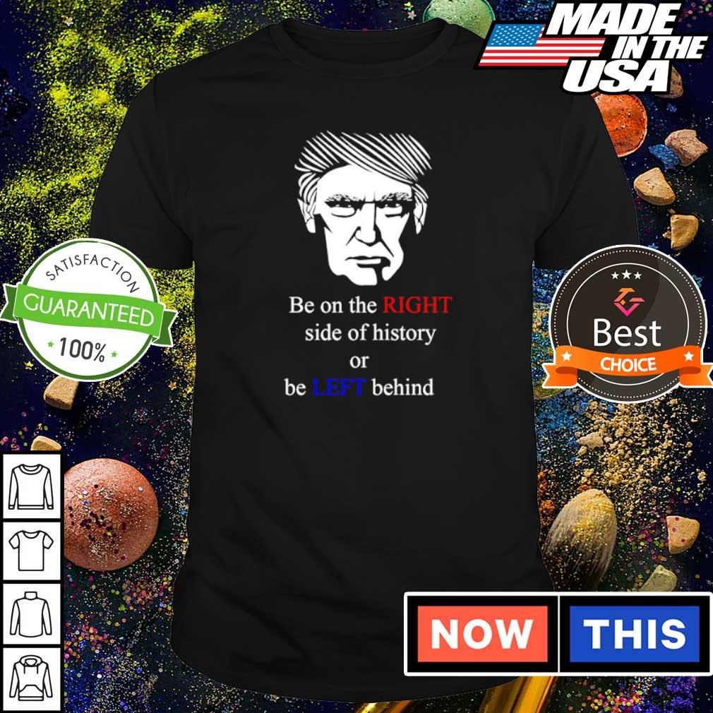 Donald Trump be on the right side of history or be left behind shirt