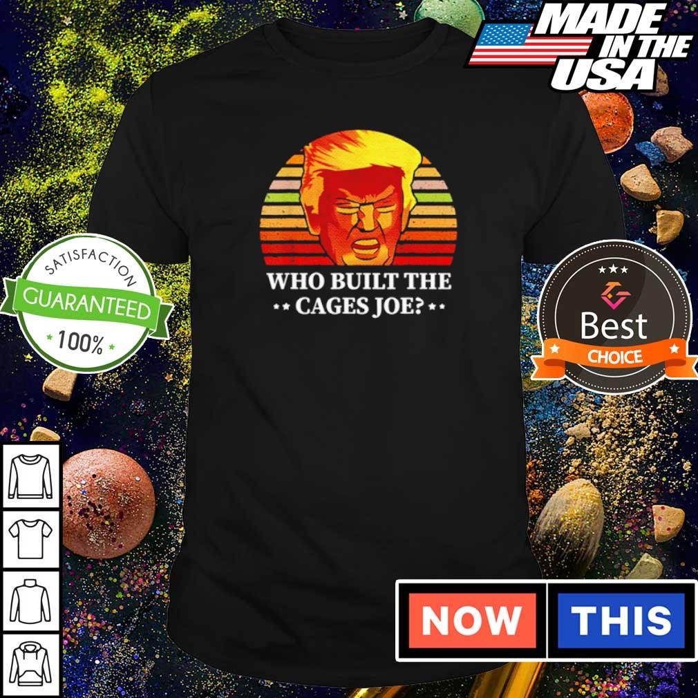 Donald Trump who built the cages Joe shirt