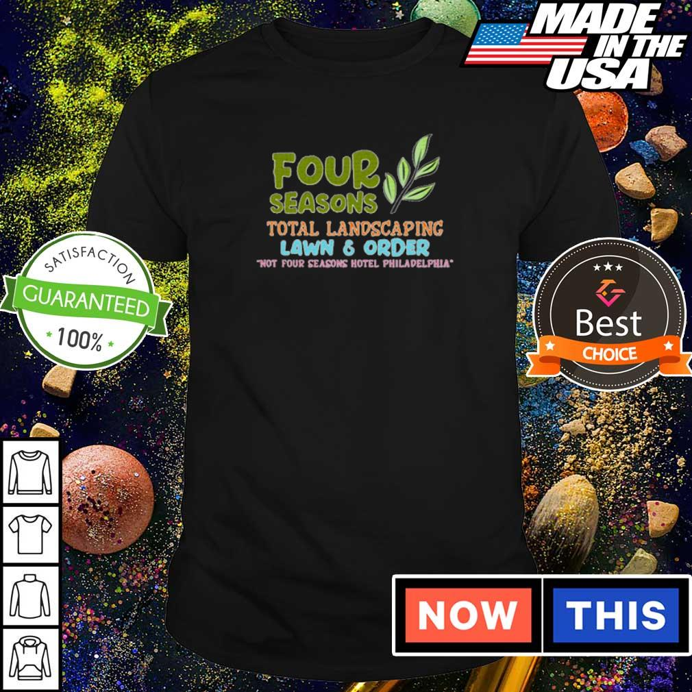 Four seasons total landscaping lawn and order not four seasons hotel Philadelphia shirt