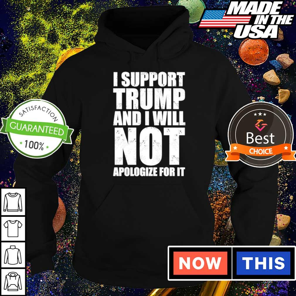 I support Trump and I will not apologize for it s hoodie