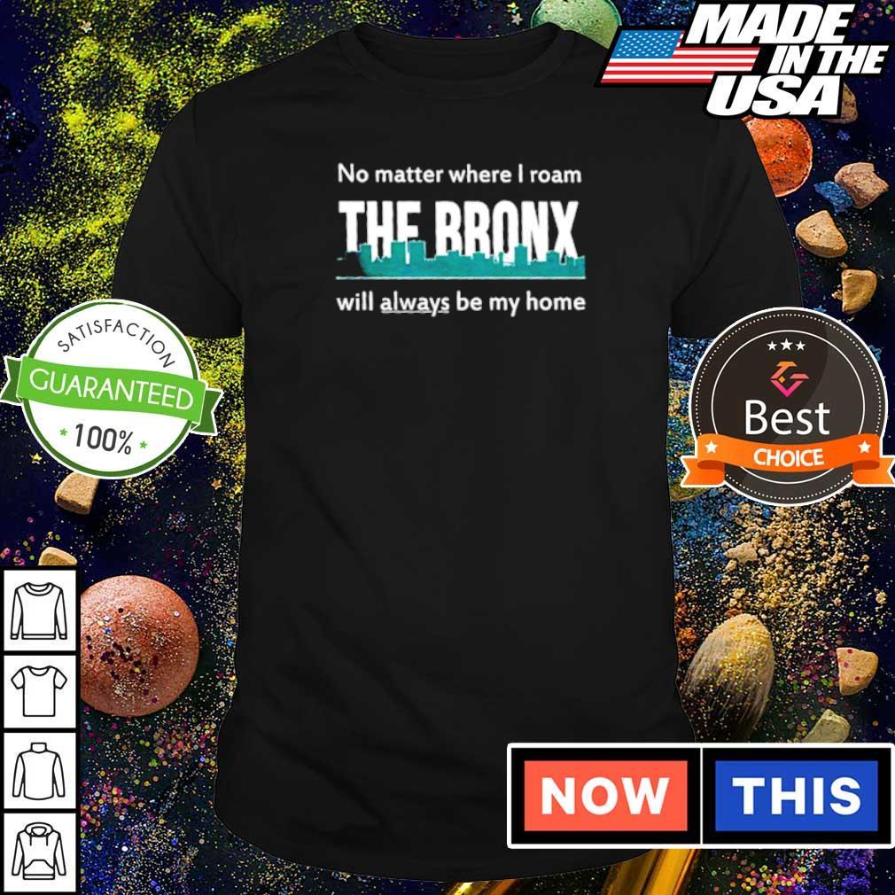 No matter where I roam The Bronx will always be my home shirt