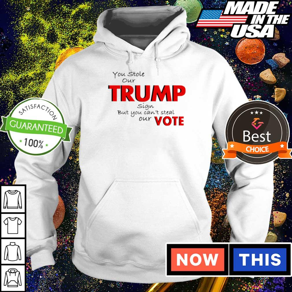 You stole our Trump sign but you can't steal our vote s hoodie