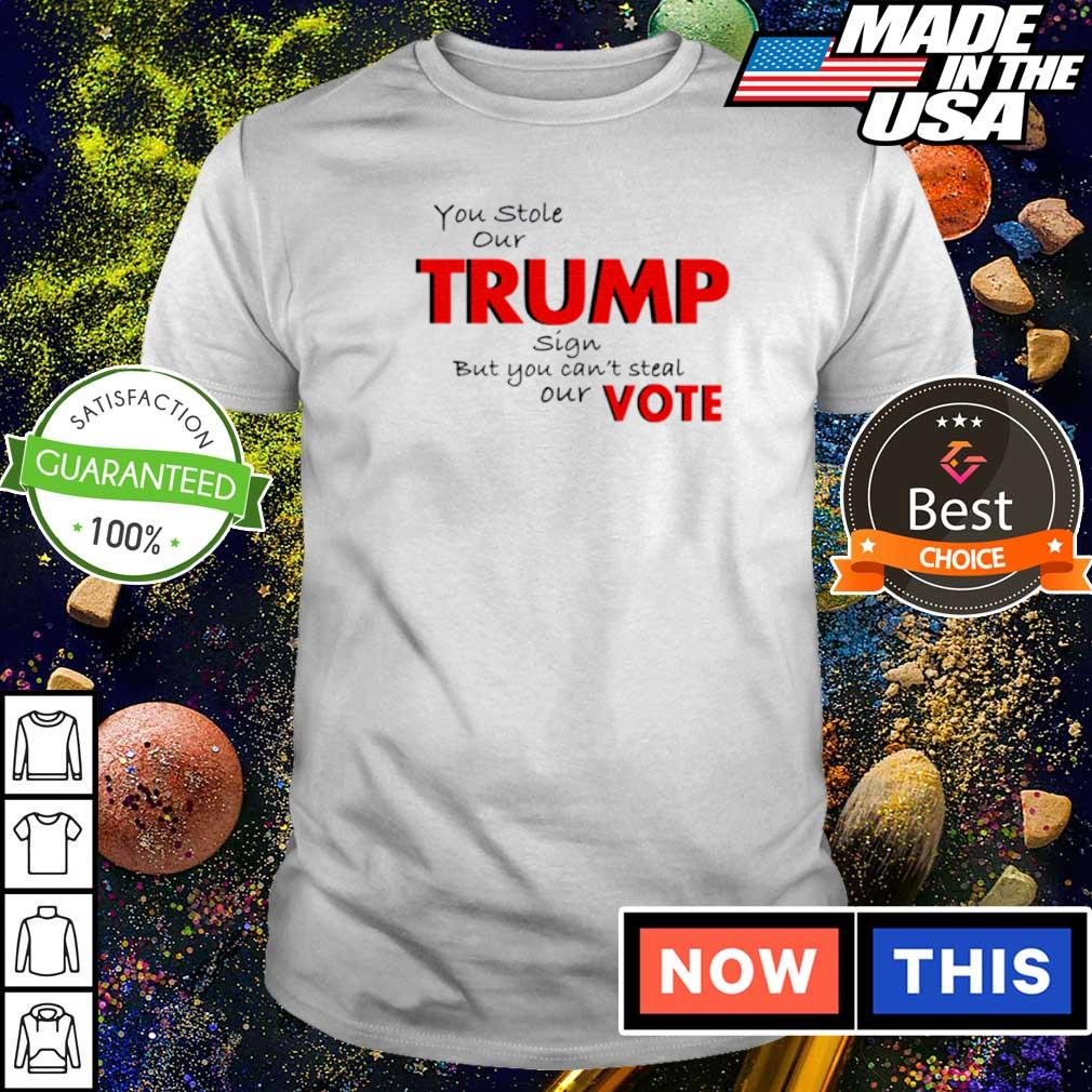 You stole our Trump sign but you can't steal our vote shirt