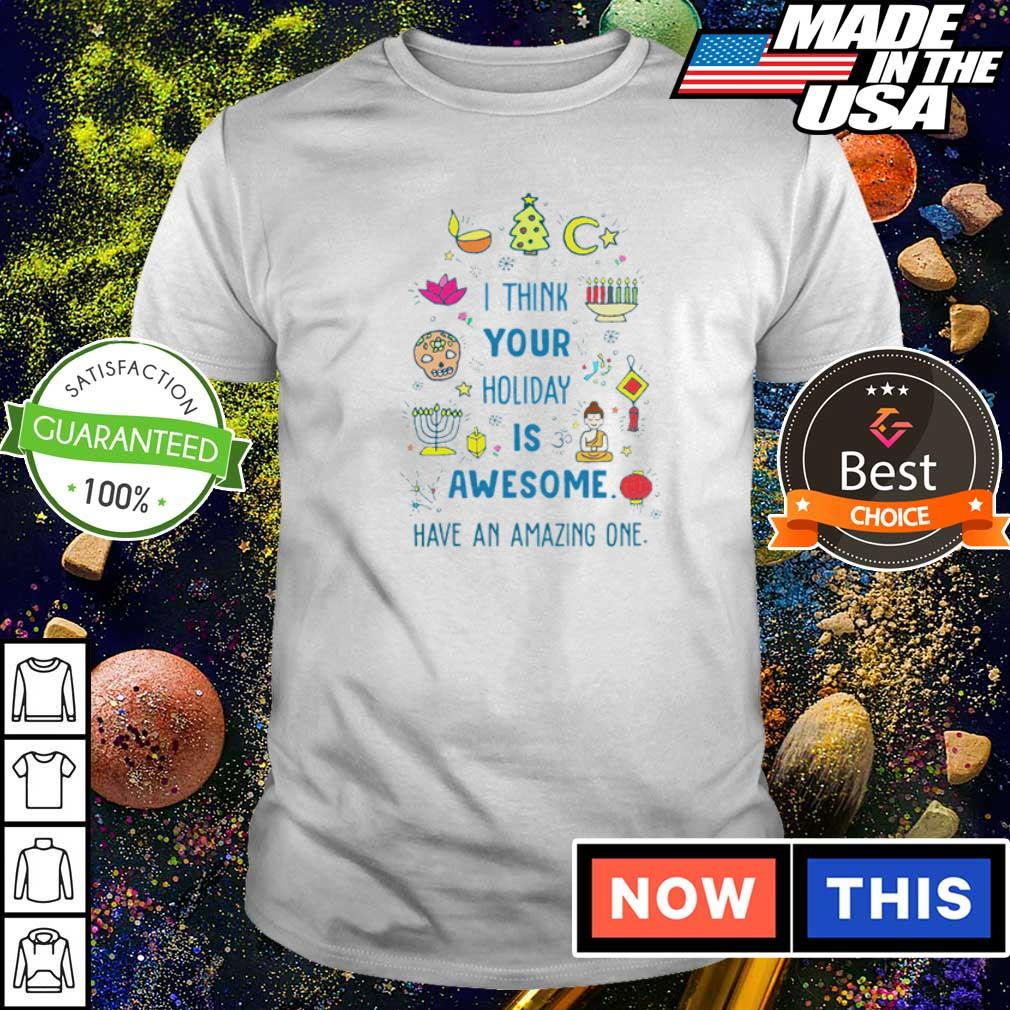 I think your holiday is awesome have an amazing one shirt