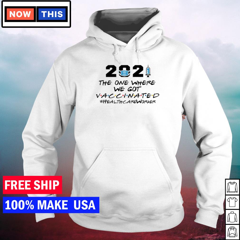 2021 the one where we got vaccinated healthcareworker s hoodie