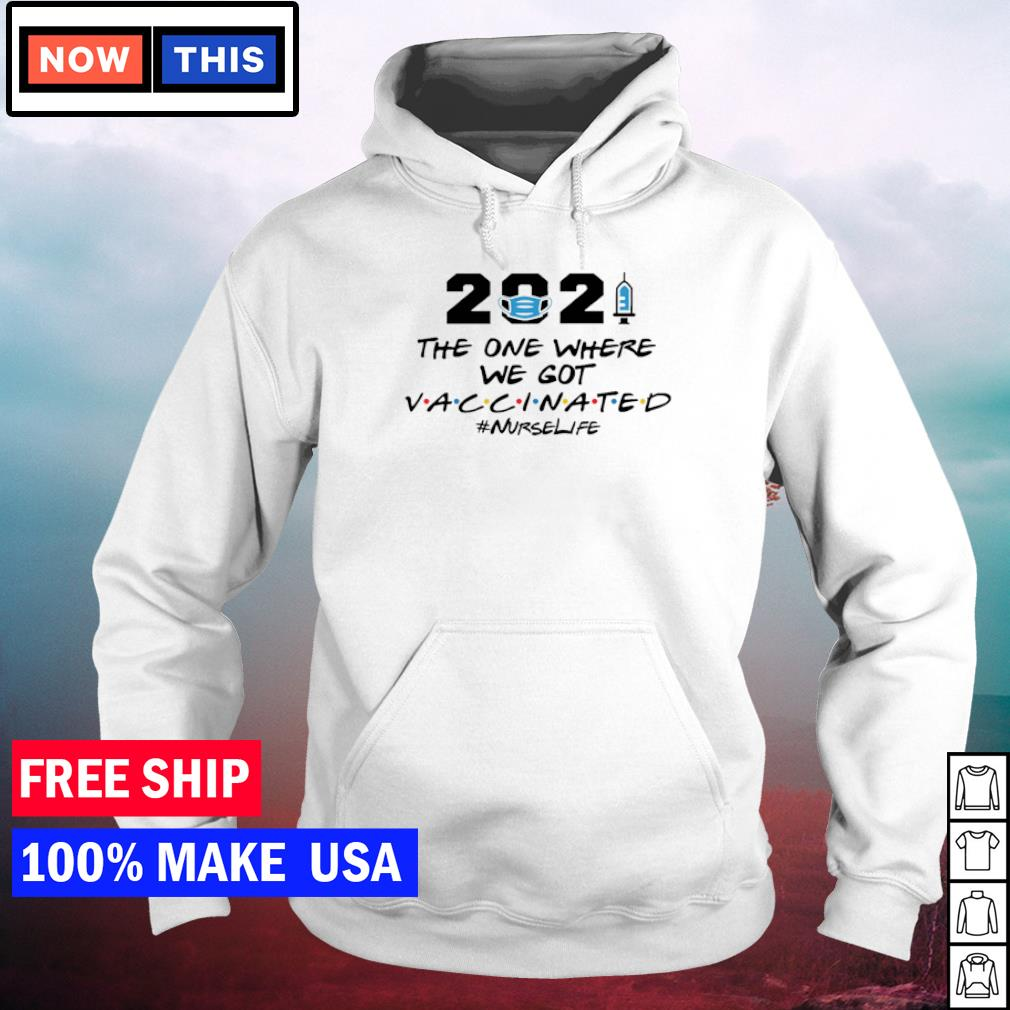 2021 the one where we got vaccinated nurselife s hoodie