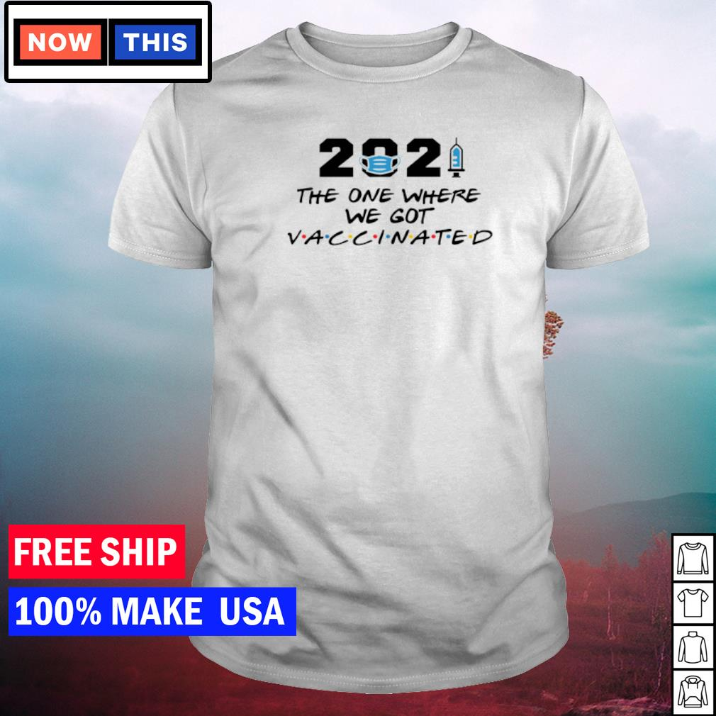 2021 the one where we got vaccinated shirt
