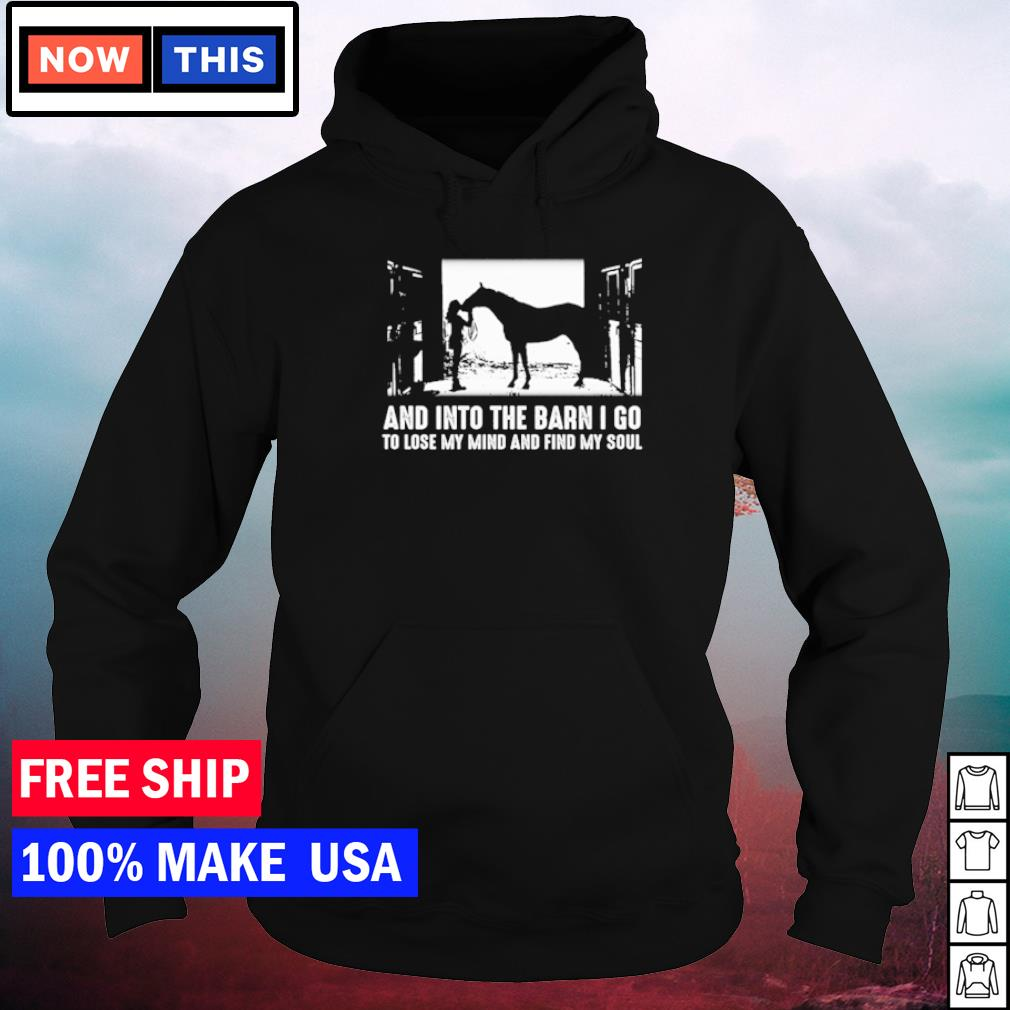 And into the barn I go to lose my mind and find my soul horse lover s hoodie