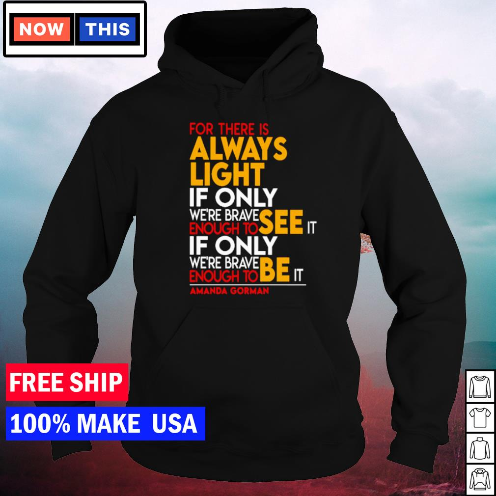 For there is always light if only we're brave enough to see it if only we're brave enough to be it s hoodie