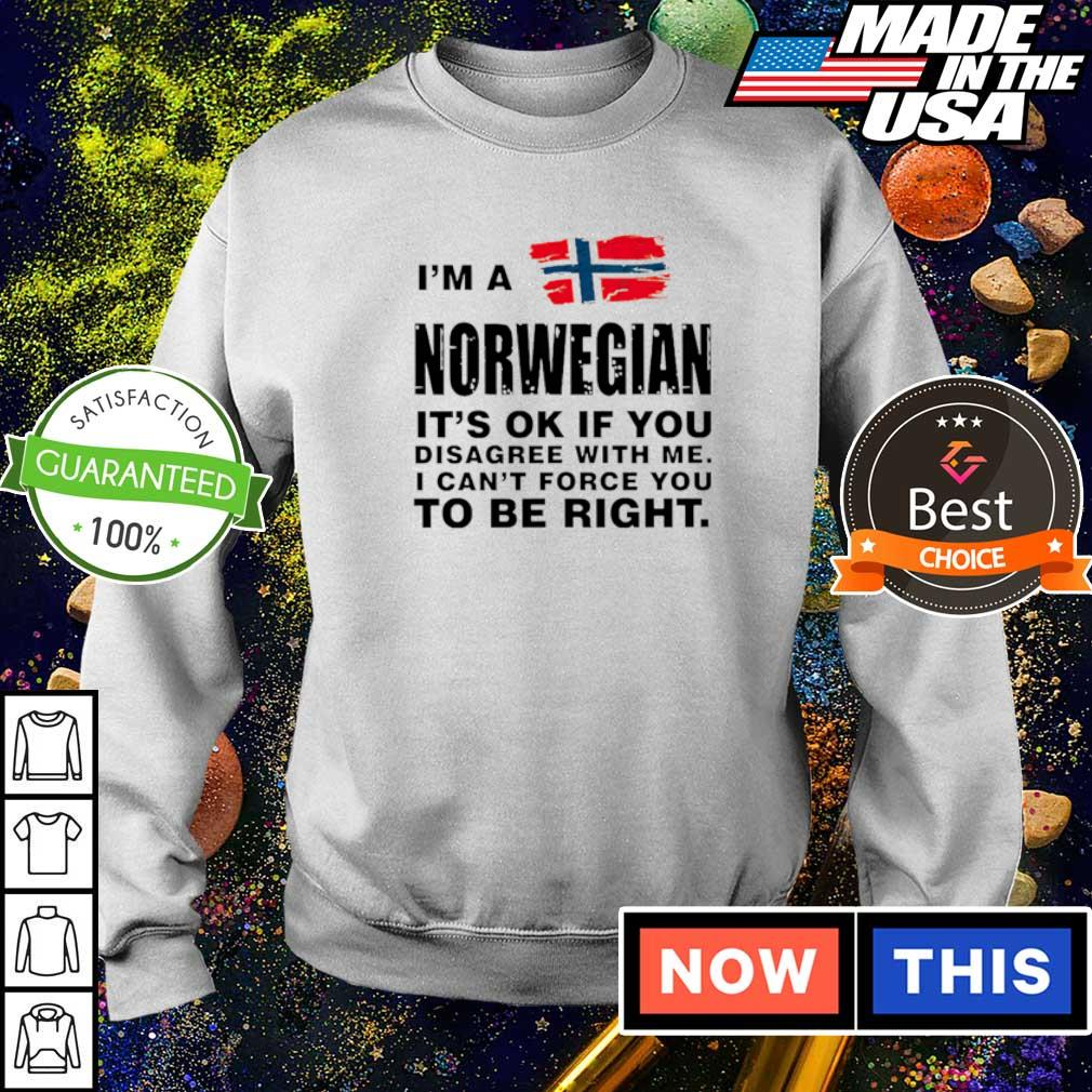 I'm a Norwegian it's ok if you disagree with me I can't force you to be right shirt