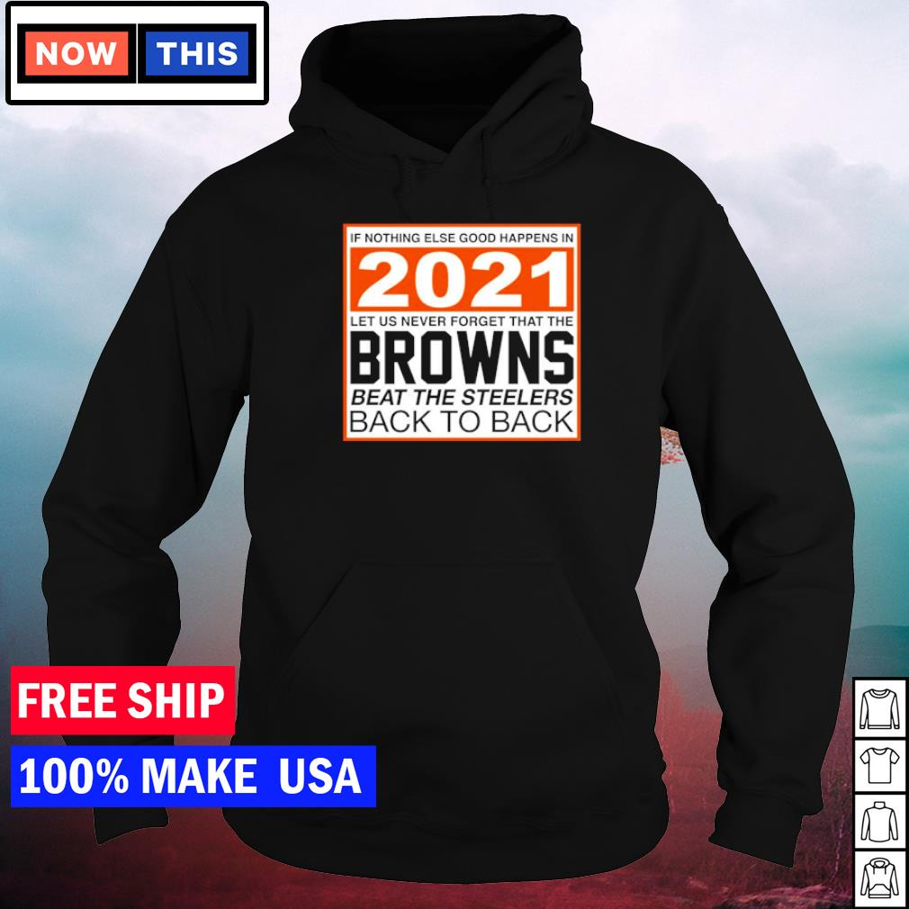 If nothing elese good happens in 2021 let us never forget that the Browns beat the Steelers back to back s hoodie