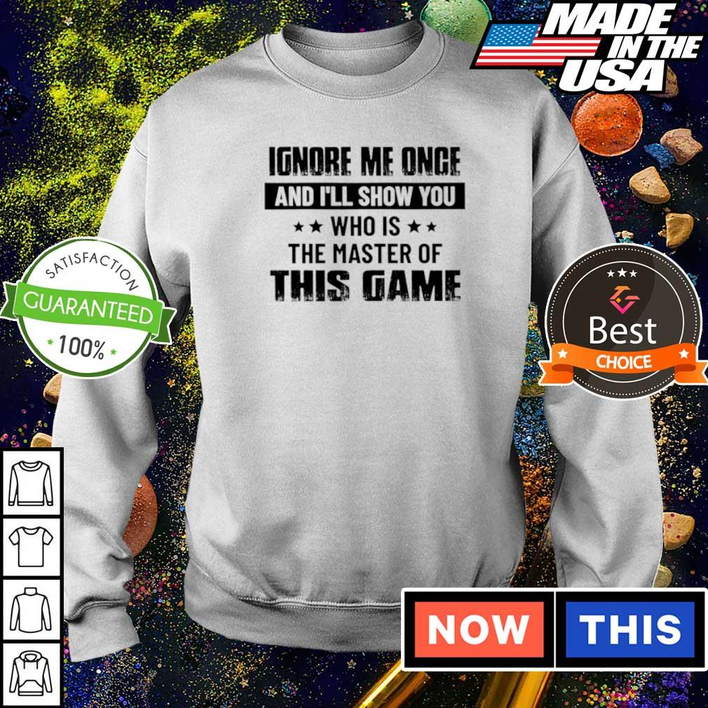 Ignore me once and I'll show you who is the master of this game shirt