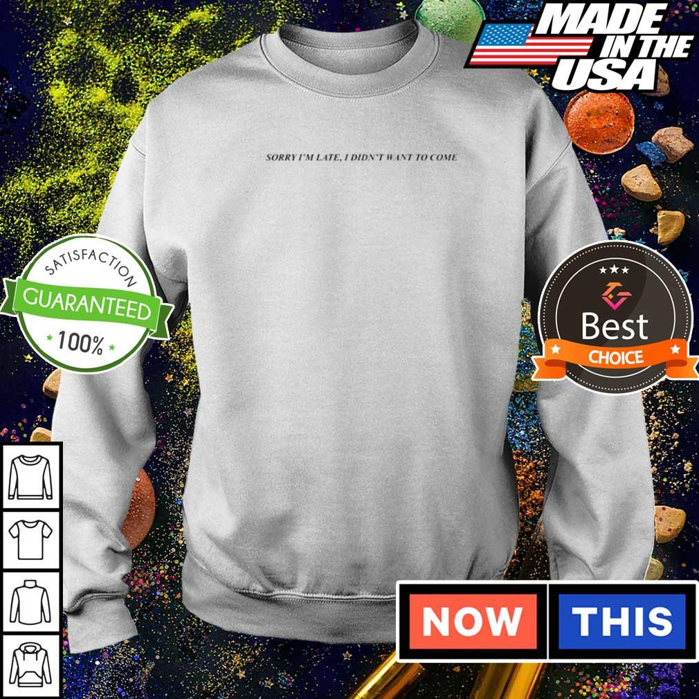 Sorry I'm late I didn't want to come 2021 shirt