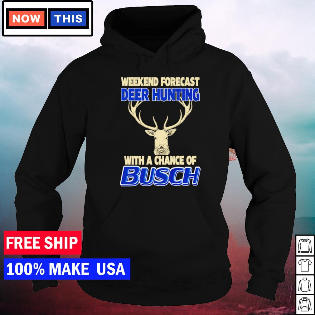 Weekend forecast deer hunting with a chance of Busch Light s hoodie