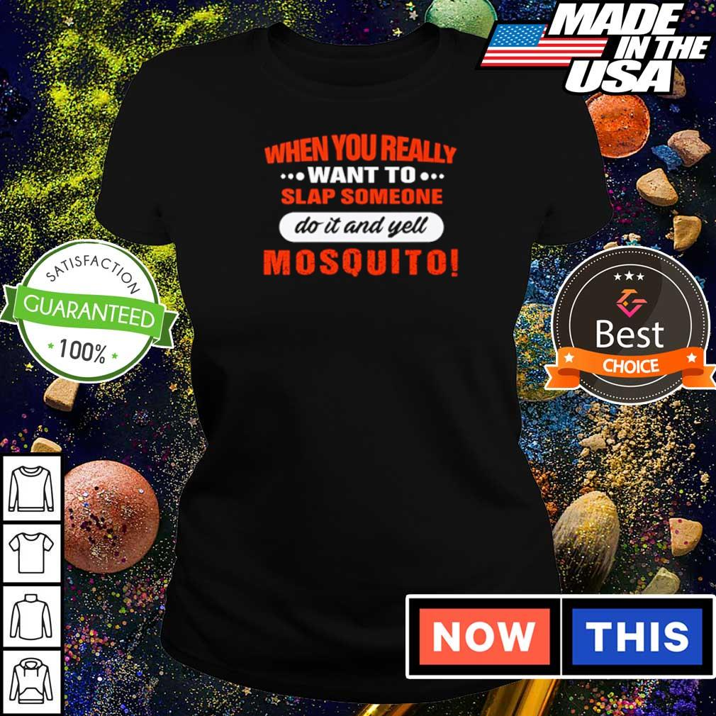When you really want to slap someone do it and yell mosquito s ladies tee